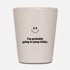 going to poop today Shot Glass