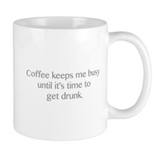 Coffee Keeps Me Busy Until It's Time To Get Drunk