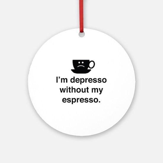 I'm Depresso Without My Espresso Ornament (Round)