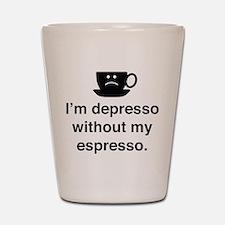 I'm Depresso Without My Espresso Shot Glass