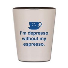 I'm Depresso Without My Espresso Shot Glass