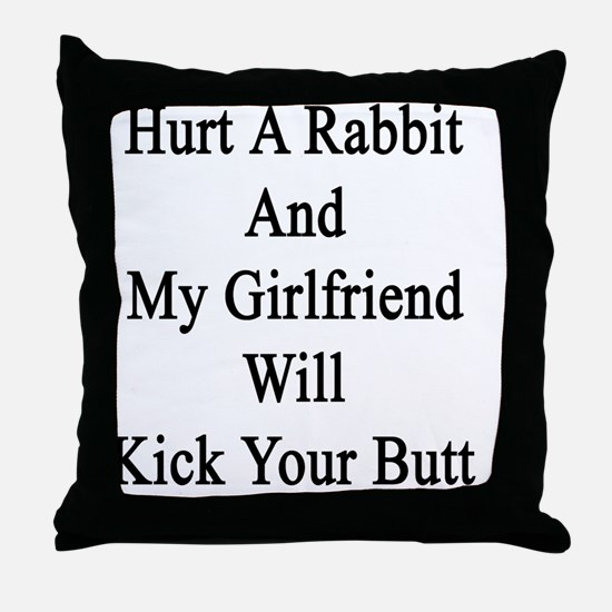 Hurt A Rabbit And My Girlfriend Will  Throw Pillow