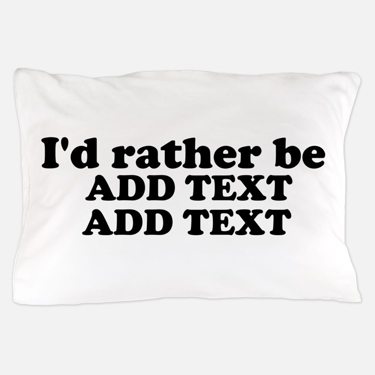 I'd Rather Be (Custom Text) Pillow Case