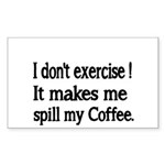I dont exercise! It makes me spill my Coffee. Stic