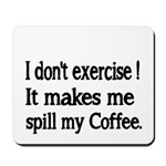 I dont exercise! It makes me spill my Coffee. Mous