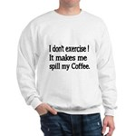 I dont exercise! It makes me spill my Coffee. Swea