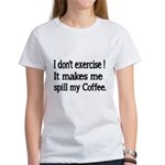 I dont exercise! It makes me spill my Coffee. T-Sh