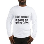 I dont exercise! It makes me spill my Coffee. Long