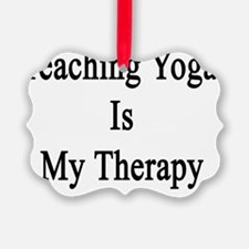 Teaching Yoga Is My Therapy  Ornament