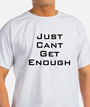 I just can't get enough T-Shirt
