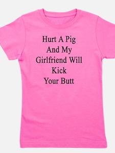 Hurt A Pig And My Girlfriend Will Kick  Girl's Tee