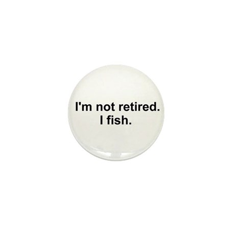 I'm not retired, I fish Mini Button