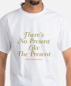 There's No Present Like The Present. Shirt
