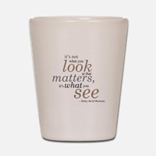 It's not what you look at... Shot Glass