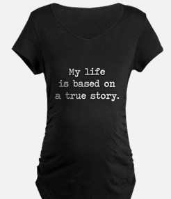My Life Is Based on a True Story Maternity T-Shirt