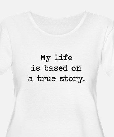 My Life Is Based on a True Story Plus Size T-Shirt