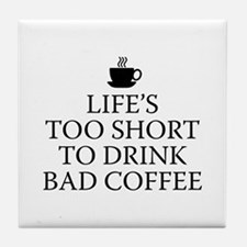 Life's Too Short To Drink Bad Coffee Tile Coaster
