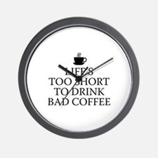 Life's Too Short To Drink Bad Coffee Wall Clock