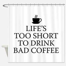 Life's Too Short To Drink Bad Coffee Shower Curtai
