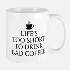 Life's Too Short To Drink Bad Coffee Mug