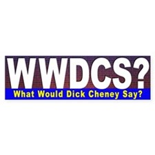 What Would Dick Cheney Say? Bumper Bumper Sticker