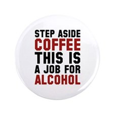 """Step Aside Coffee This Is A Job For Alcohol 3.5"""" B"""