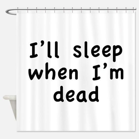 I'll Sleep When I'm Dead Shower Curtain