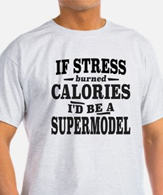 If Stress Burned Calories, I'd Be A Supermodel T-S