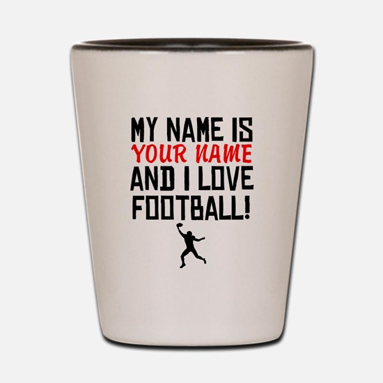 My Name Is And I Love Football Shot Glass