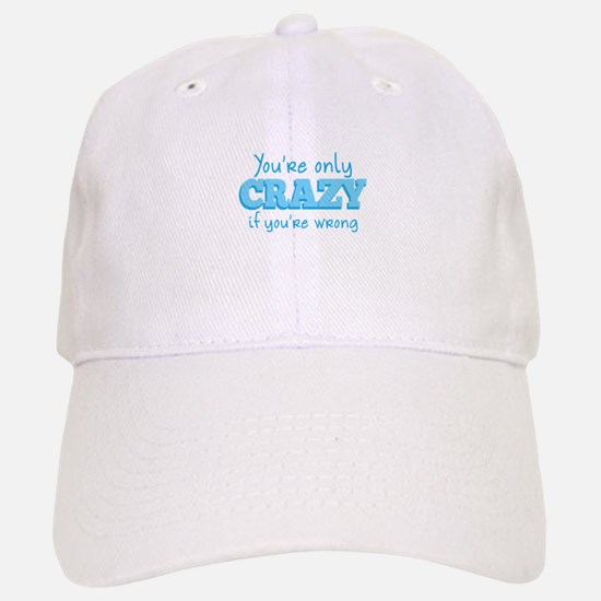 Youre only CRAZY if youre WRONG! Baseball Baseball Cap