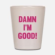 Damn I'm Good! Shot Glass