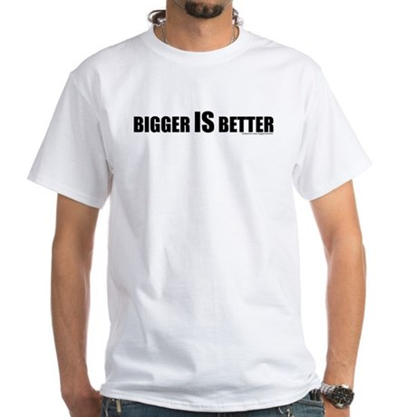 Bigger is Better Text White T-Shirt