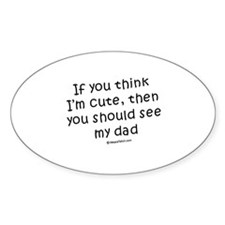If you think I'm cute, see my dad Oval Decal