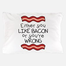 Like Bacon or Youre Wrong Pillow Case