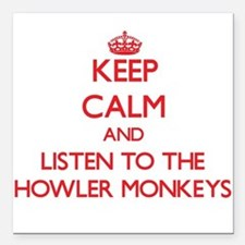 Keep calm and listen to the Howler Monkeys Square