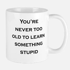 Never Too Old To Learn Something Stupid Mugs