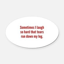 Sometimes I Laugh So Hard Oval Car Magnet