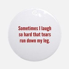 Sometimes I Laugh So Hard Ornament (Round)