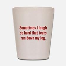 Sometimes I Laugh So Hard Shot Glass