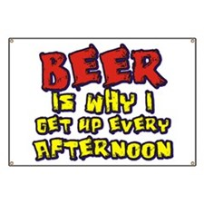 Beer Is Why I Get Up Every Afternoon Banner