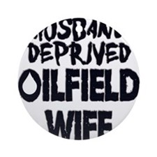 Husband Deprived Oilfield Wife Ornament (Round)