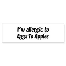 Allergic to Eggs To Apples Bumper Bumper Sticker
