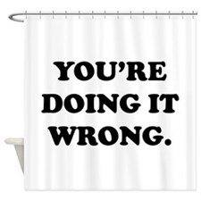 You're Doing It Wrong. Shower Curtain