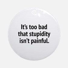 It's Too Bad That Stupidity Isn't Painful Ornament