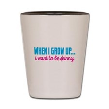 When I grow up I want to be skinny! Shot Glass