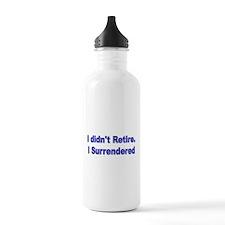 I didnt retire. I surrendered. Water Bottle