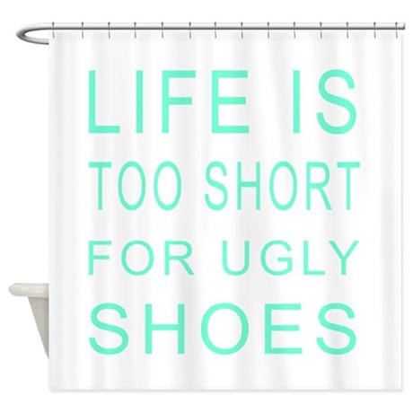life is too short for ugly shoes shower curtain by