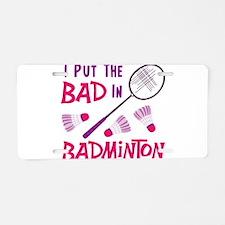 I PUT THE BAD IN BADMINTON Aluminum License Plate