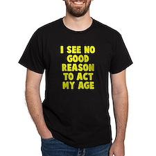 No good reason to act age T-Shirt