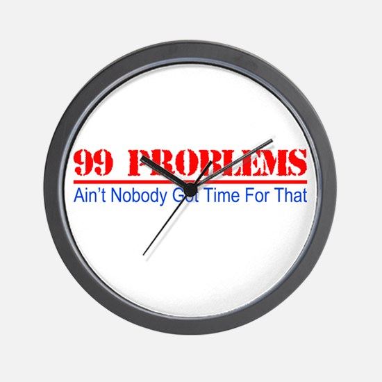 99 Problems Aint Got Time For That Wall Clock